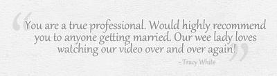 You are a true professional. I would highly recommend you to anyone getting married! Our we lady loves the video, watches it over and over again!
